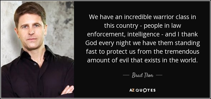 We have an incredible warrior class in this country - people in law enforcement, intelligence - and I thank God every night we have them standing fast to protect us from the tremendous amount of evil that exists in the world. - Brad Thor