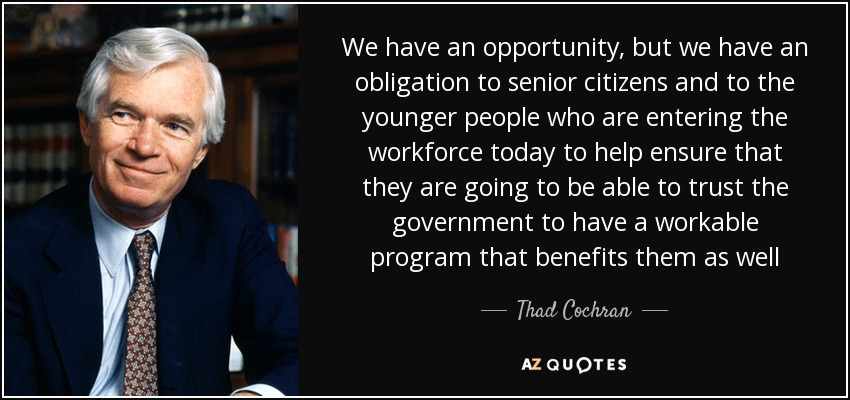 We have an opportunity, but we have an obligation to senior citizens and to the younger people who are entering the workforce today to help ensure that they are going to be able to trust the government to have a workable program that benefits them as well - Thad Cochran