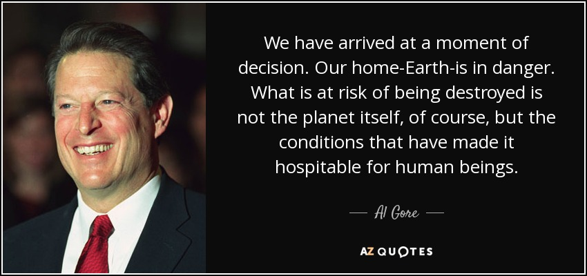 We have arrived at a moment of decision. Our home-Earth-is in danger. What is at risk of being destroyed is not the planet itself, of course, but the conditions that have made it hospitable for human beings. - Al Gore