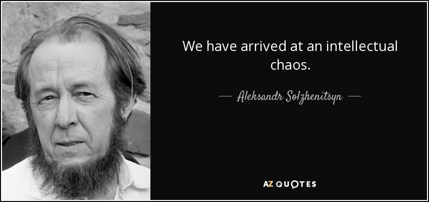 We have arrived at an intellectual chaos. - Aleksandr Solzhenitsyn
