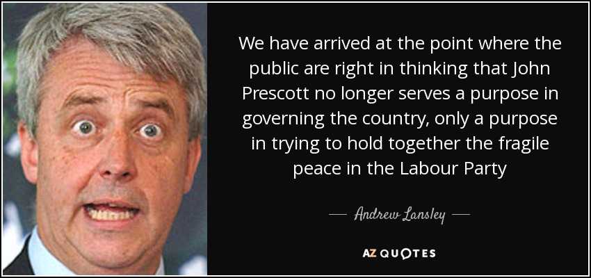 We have arrived at the point where the public are right in thinking that John Prescott no longer serves a purpose in governing the country, only a purpose in trying to hold together the fragile peace in the Labour Party - Andrew Lansley
