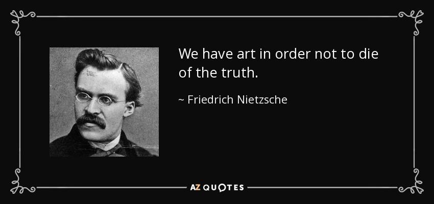 We have art in order not to die of the truth. - Friedrich Nietzsche