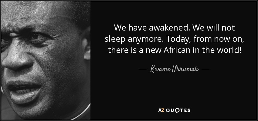 We have awakened. We will not sleep anymore. Today, from now on, there is a new African in the world! - Kwame Nkrumah