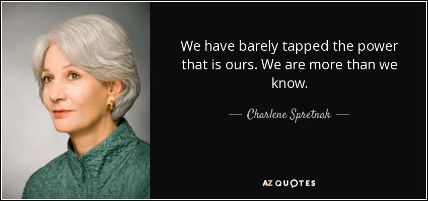 We have barely tapped the power that is ours. We are more than we know. - Charlene Spretnak