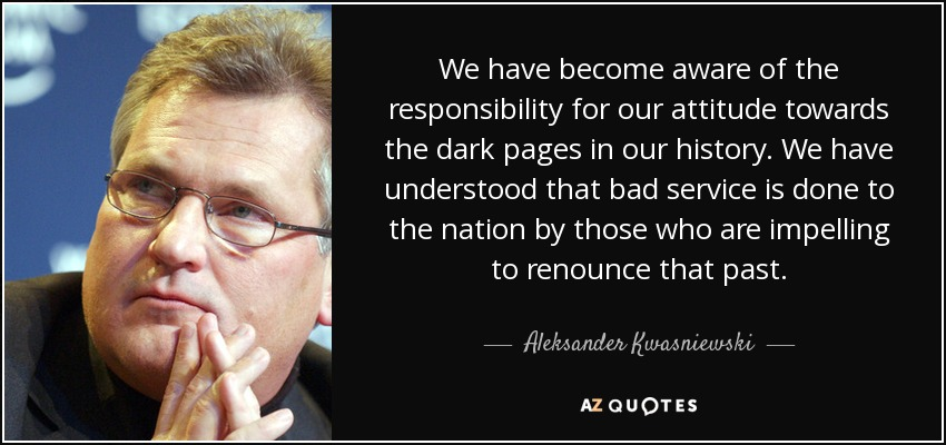 We have become aware of the responsibility for our attitude towards the dark pages in our history. We have understood that bad service is done to the nation by those who are impelling to renounce that past. - Aleksander Kwasniewski