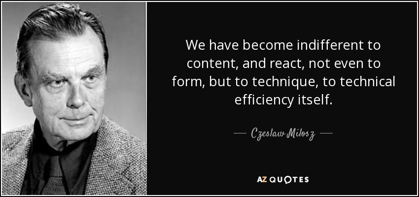 We have become indifferent to content, and react, not even to form, but to technique, to technical efficiency itself. - Czeslaw Milosz
