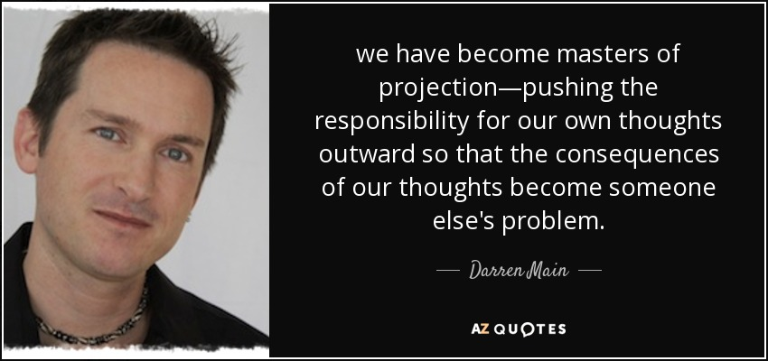 we have become masters of projection—pushing the responsibility for our own thoughts outward so that the consequences of our thoughts become someone else's problem. - Darren Main