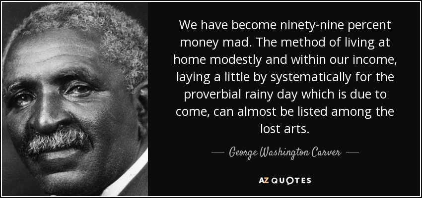We have become ninety-nine percent money mad. The method of living at home modestly and within our income, laying a little by systematically for the proverbial rainy day which is due to come, can almost be listed among the lost arts. - George Washington Carver