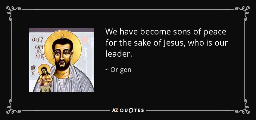 We have become sons of peace for the sake of Jesus, who is our leader. - Origen