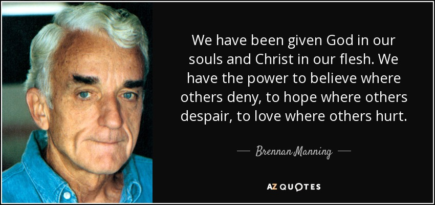 We have been given God in our souls and Christ in our flesh. We have the power to believe where others deny, to hope where others despair, to love where others hurt. - Brennan Manning