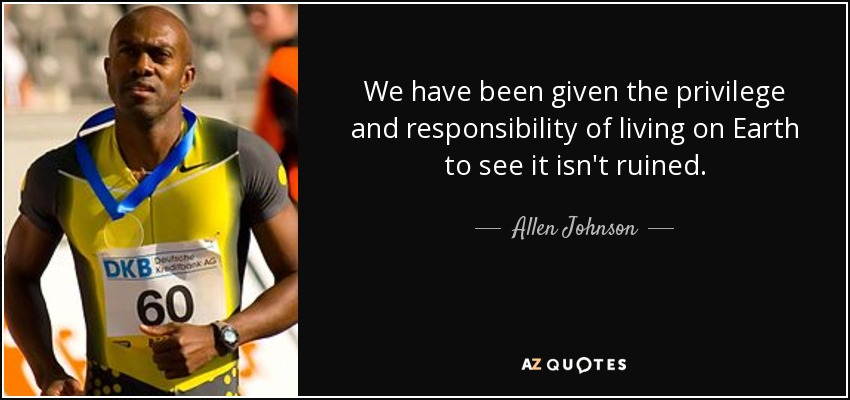 We have been given the privilege and responsibility of living on Earth to see it isn't ruined. - Allen Johnson