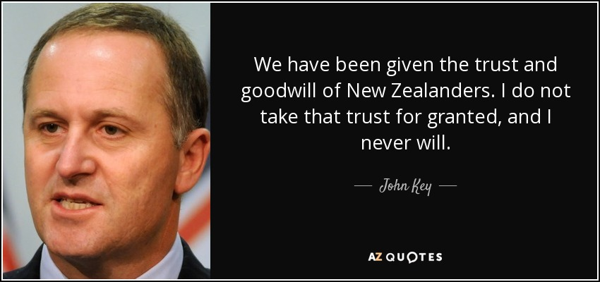 We have been given the trust and goodwill of New Zealanders. I do not take that trust for granted, and I never will. - John Key