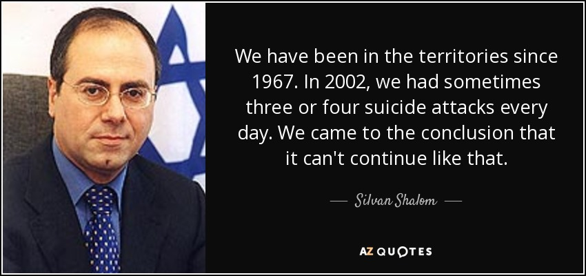 We have been in the territories since 1967. In 2002, we had sometimes three or four suicide attacks every day. We came to the conclusion that it can't continue like that. - Silvan Shalom
