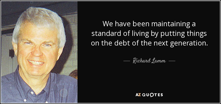 We have been maintaining a standard of living by putting things on the debt of the next generation. - Richard Lamm