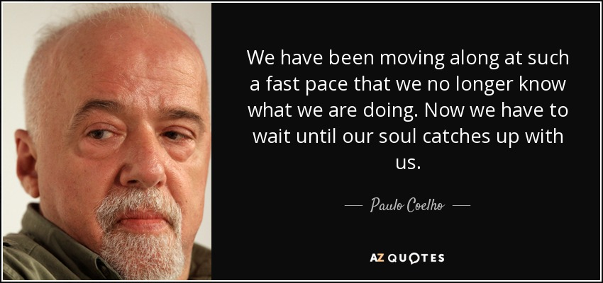 We have been moving along at such a fast pace that we no longer know what we are doing. Now we have to wait until our soul catches up with us. - Paulo Coelho