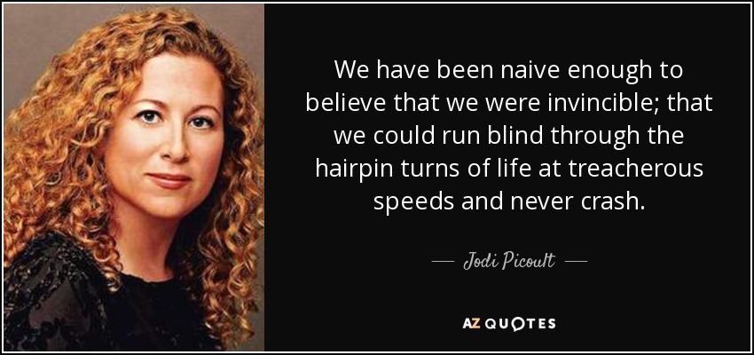 We have been naive enough to believe that we were invincible; that we could run blind through the hairpin turns of life at treacherous speeds and never crash. - Jodi Picoult