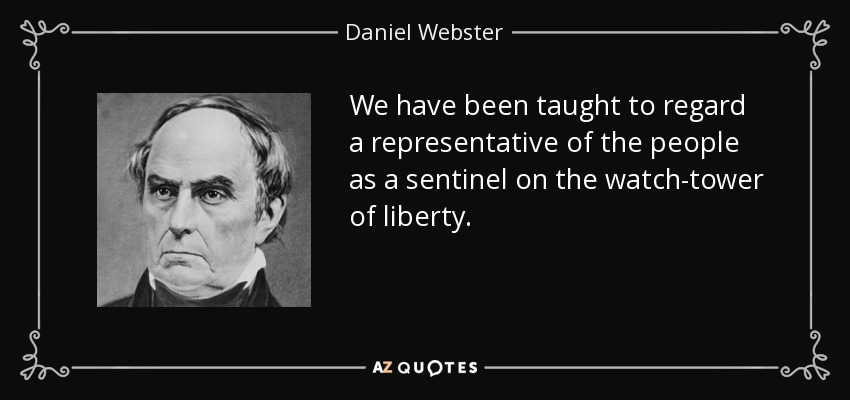 We have been taught to regard a representative of the people as a sentinel on the watch-tower of liberty. - Daniel Webster