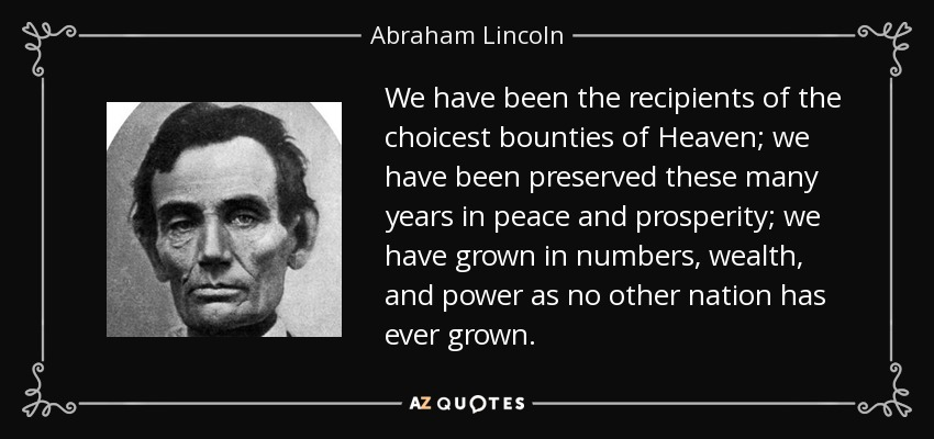 We have been the recipients of the choicest bounties of Heaven; we have been preserved these many years in peace and prosperity; we have grown in numbers, wealth, and power as no other nation has ever grown. - Abraham Lincoln
