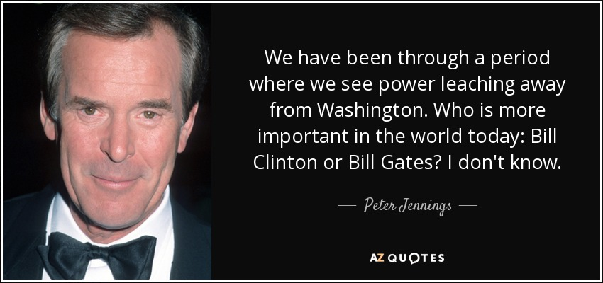 We have been through a period where we see power leaching away from Washington. Who is more important in the world today: Bill Clinton or Bill Gates? I don't know. - Peter Jennings