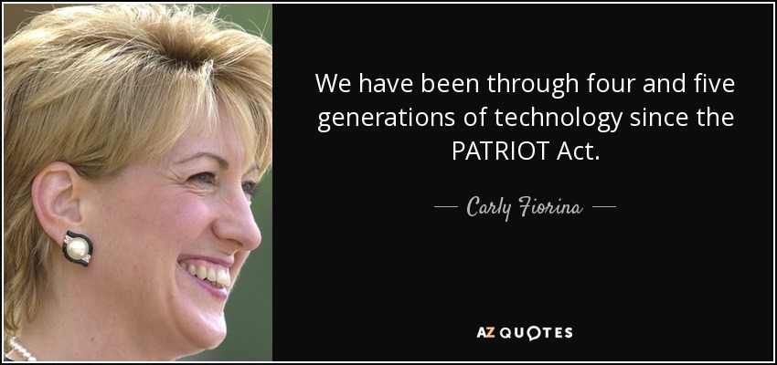 We have been through four and five generations of technology since the PATRIOT Act. - Carly Fiorina