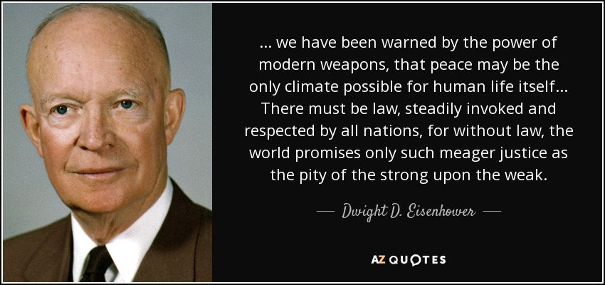 ... we have been warned by the power of modern weapons, that peace may be the only climate possible for human life itself ... There must be law, steadily invoked and respected by all nations, for without law, the world promises only such meager justice as the pity of the strong upon the weak. - Dwight D. Eisenhower