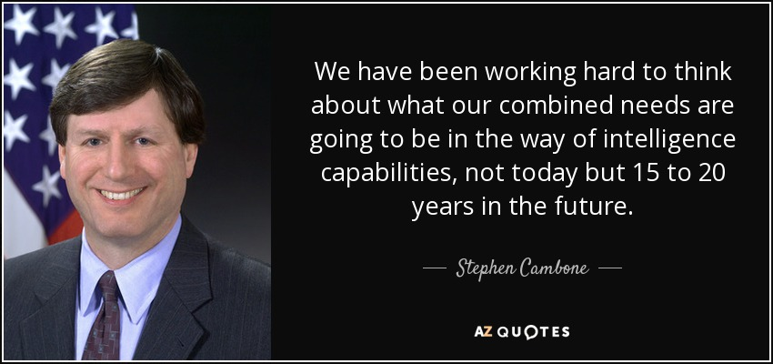 We have been working hard to think about what our combined needs are going to be in the way of intelligence capabilities, not today but 15 to 20 years in the future. - Stephen Cambone