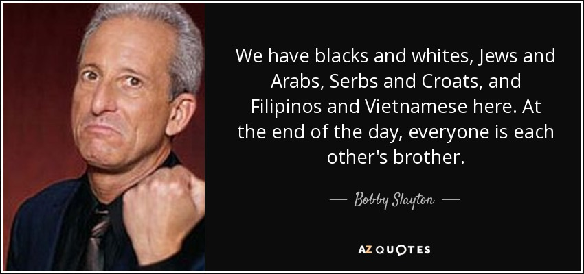 We have blacks and whites, Jews and Arabs, Serbs and Croats, and Filipinos and Vietnamese here. At the end of the day, everyone is each other's brother. - Bobby Slayton