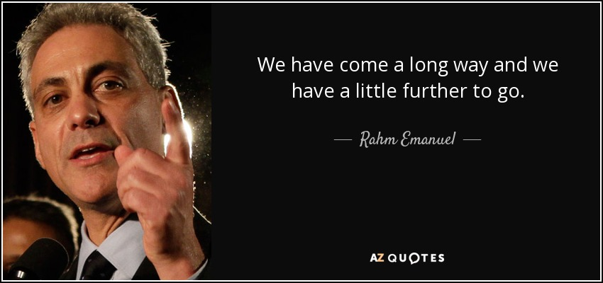 Rahm Emanuel Quote We Have Come A Long Way And We Have A