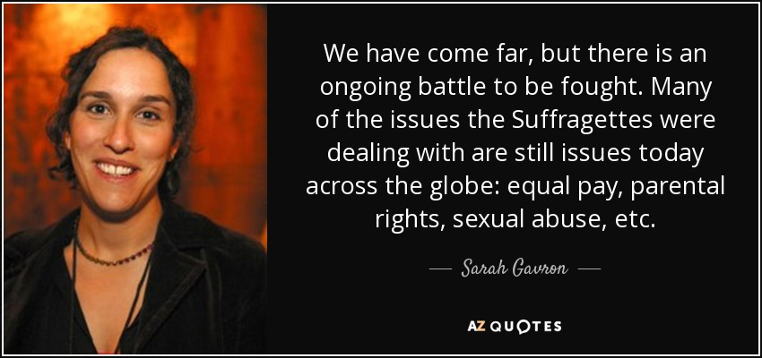 We have come far, but there is an ongoing battle to be fought. Many of the issues the Suffragettes were dealing with are still issues today across the globe: equal pay, parental rights, sexual abuse, etc. - Sarah Gavron