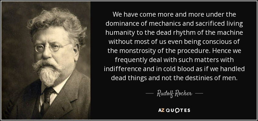 We have come more and more under the dominance of mechanics and sacrificed living humanity to the dead rhythm of the machine without most of us even being conscious of the monstrosity of the procedure. Hence we frequently deal with such matters with indifference and in cold blood as if we handled dead things and not the destinies of men. - Rudolf Rocker