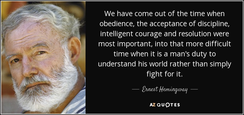 We have come out of the time when obedience, the acceptance of discipline, intelligent courage and resolution were most important, into that more difficult time when it is a man's duty to understand his world rather than simply fight for it. - Ernest Hemingway