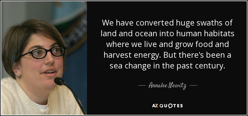 We have converted huge swaths of land and ocean into human habitats where we live and grow food and harvest energy. But there's been a sea change in the past century. - Annalee Newitz