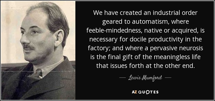 We have created an industrial order geared to automatism, where feeble-mindedness, native or acquired, is necessary for docile productivity in the factory; and where a pervasive neurosis is the final gift of the meaningless life that issues forth at the other end. - Lewis Mumford