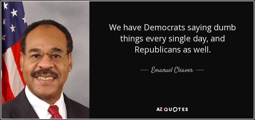 We have Democrats saying dumb things every single day, and Republicans as well. - Emanuel Cleaver