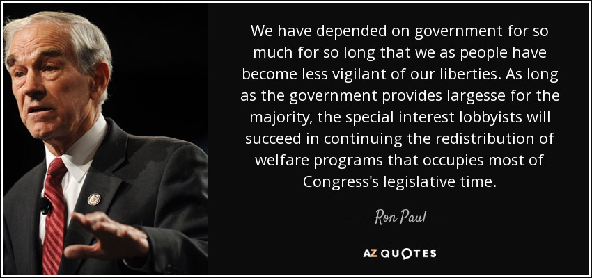 We have depended on government for so much for so long that we as people have become less vigilant of our liberties. As long as the government provides largesse for the majority, the special interest lobbyists will succeed in continuing the redistribution of welfare programs that occupies most of Congress's legislative time. - Ron Paul