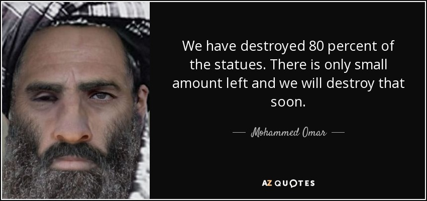 We have destroyed 80 percent of the statues. There is only small amount left and we will destroy that soon. - Mohammed Omar