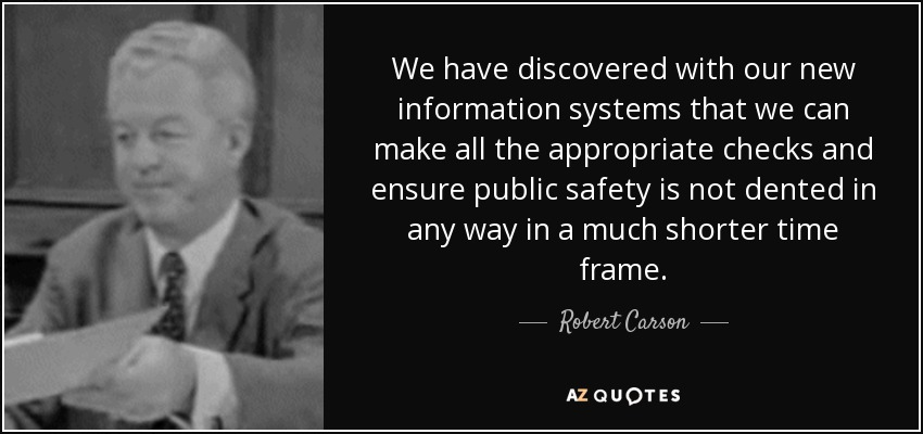 We have discovered with our new information systems that we can make all the appropriate checks and ensure public safety is not dented in any way in a much shorter time frame. - Robert Carson