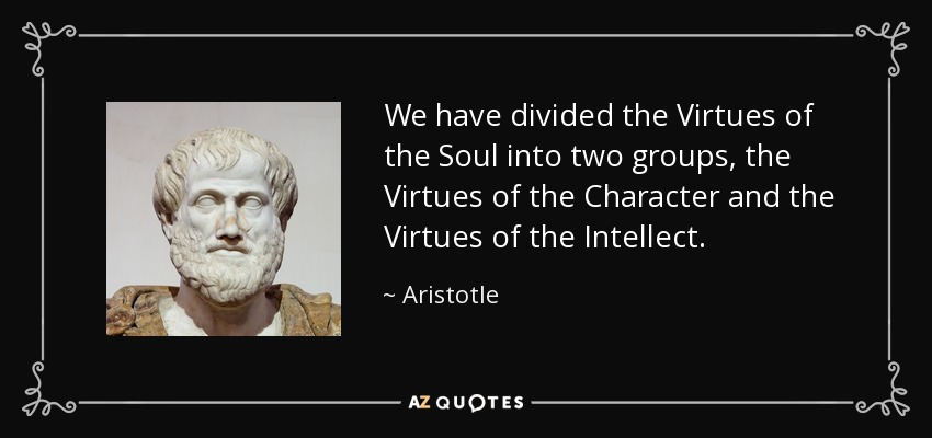 We have divided the Virtues of the Soul into two groups, the Virtues of the Character and the Virtues of the Intellect. - Aristotle