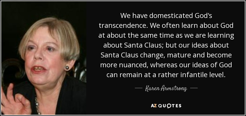 We have domesticated God's transcendence. We often learn about God at about the same time as we are learning about Santa Claus; but our ideas about Santa Claus change, mature and become more nuanced, whereas our ideas of God can remain at a rather infantile level. - Karen Armstrong