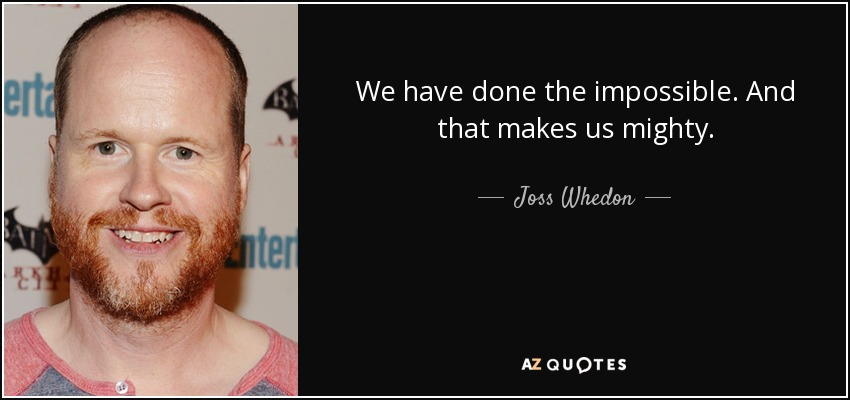 We have done the impossible. And that makes us mighty. - Joss Whedon