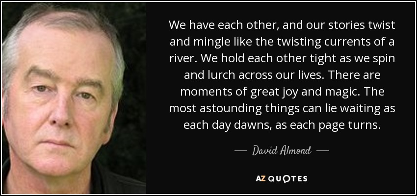 We have each other, and our stories twist and mingle like the twisting currents of a river. We hold each other tight as we spin and lurch across our lives. There are moments of great joy and magic. The most astounding things can lie waiting as each day dawns, as each page turns. - David Almond