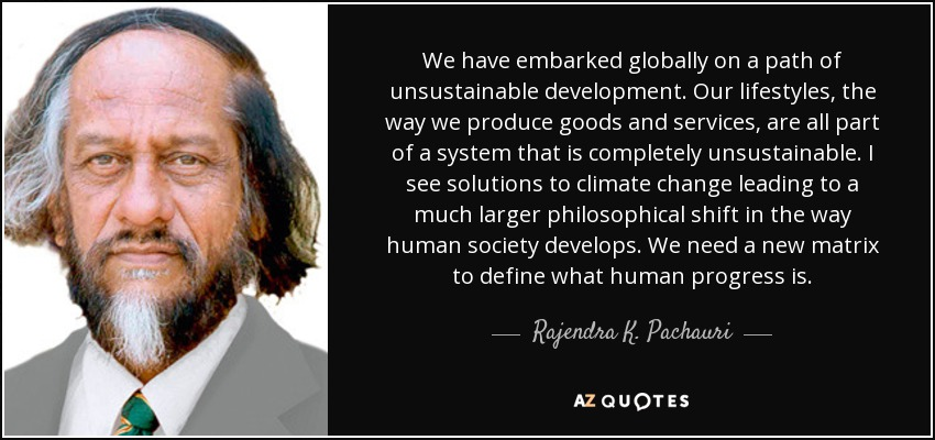 We have embarked globally on a path of unsustainable development. Our lifestyles, the way we produce goods and services, are all part of a system that is completely unsustainable. I see solutions to climate change leading to a much larger philosophical shift in the way human society develops. We need a new matrix to define what human progress is. - Rajendra K. Pachauri