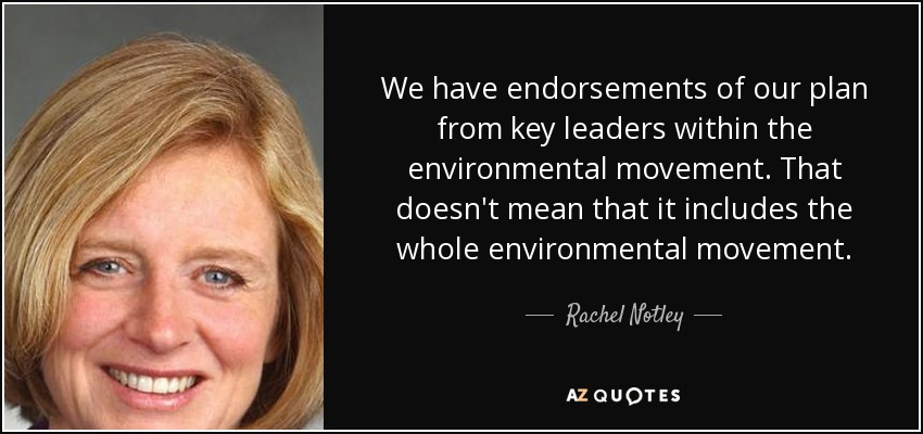 We have endorsements of our plan from key leaders within the environmental movement. That doesn't mean that it includes the whole environmental movement. - Rachel Notley