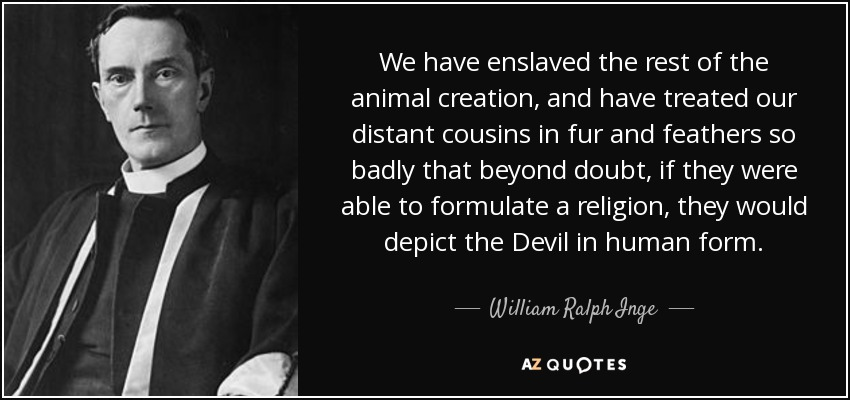 We have enslaved the rest of the animal creation, and have treated our distant cousins in fur and feathers so badly that beyond doubt, if they were able to formulate a religion, they would depict the Devil in human form. - William Ralph Inge