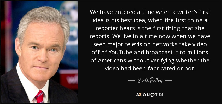 We have entered a time when a writer's first idea is his best idea, when the first thing a reporter hears is the first thing that she reports. We live in a time now when we have seen major television networks take video off of YouTube and broadcast it to millions of Americans without verifying whether the video had been fabricated or not. - Scott Pelley