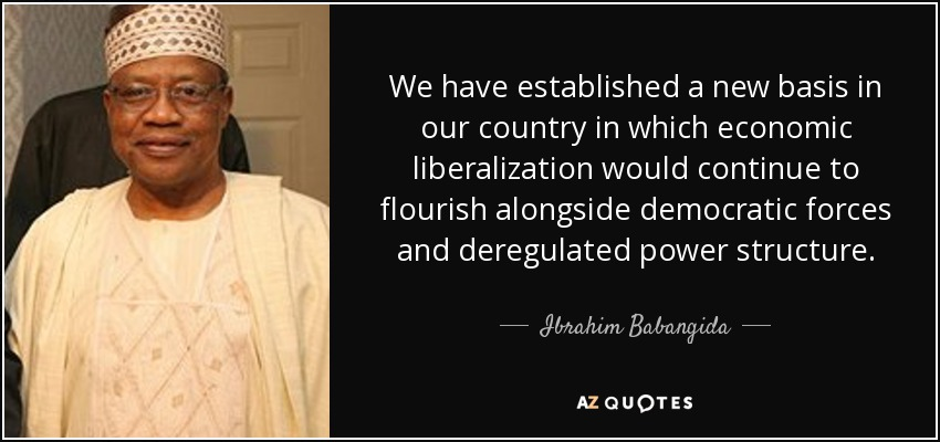 We have established a new basis in our country in which economic liberalization would continue to flourish alongside democratic forces and deregulated power structure. - Ibrahim Babangida