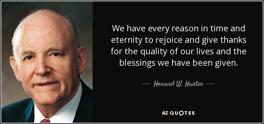 We have every reason in time and eternity to rejoice and give thanks for the quality of our lives and the blessings we have been given. - Howard W. Hunter