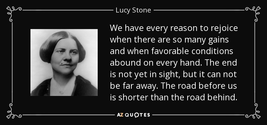 We have every reason to rejoice when there are so many gains and when favorable conditions abound on every hand. The end is not yet in sight, but it can not be far away. The road before us is shorter than the road behind. - Lucy Stone