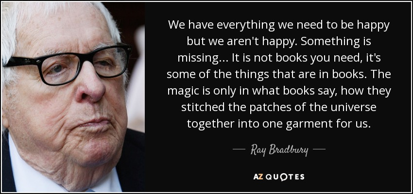 We have everything we need to be happy but we aren't happy. Something is missing... It is not books you need, it's some of the things that are in books. The magic is only in what books say, how they stitched the patches of the universe together into one garment for us. - Ray Bradbury