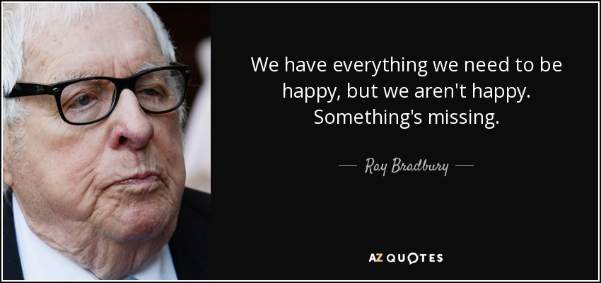 We have everything we need to be happy, but we aren't happy. Something's missing. - Ray Bradbury